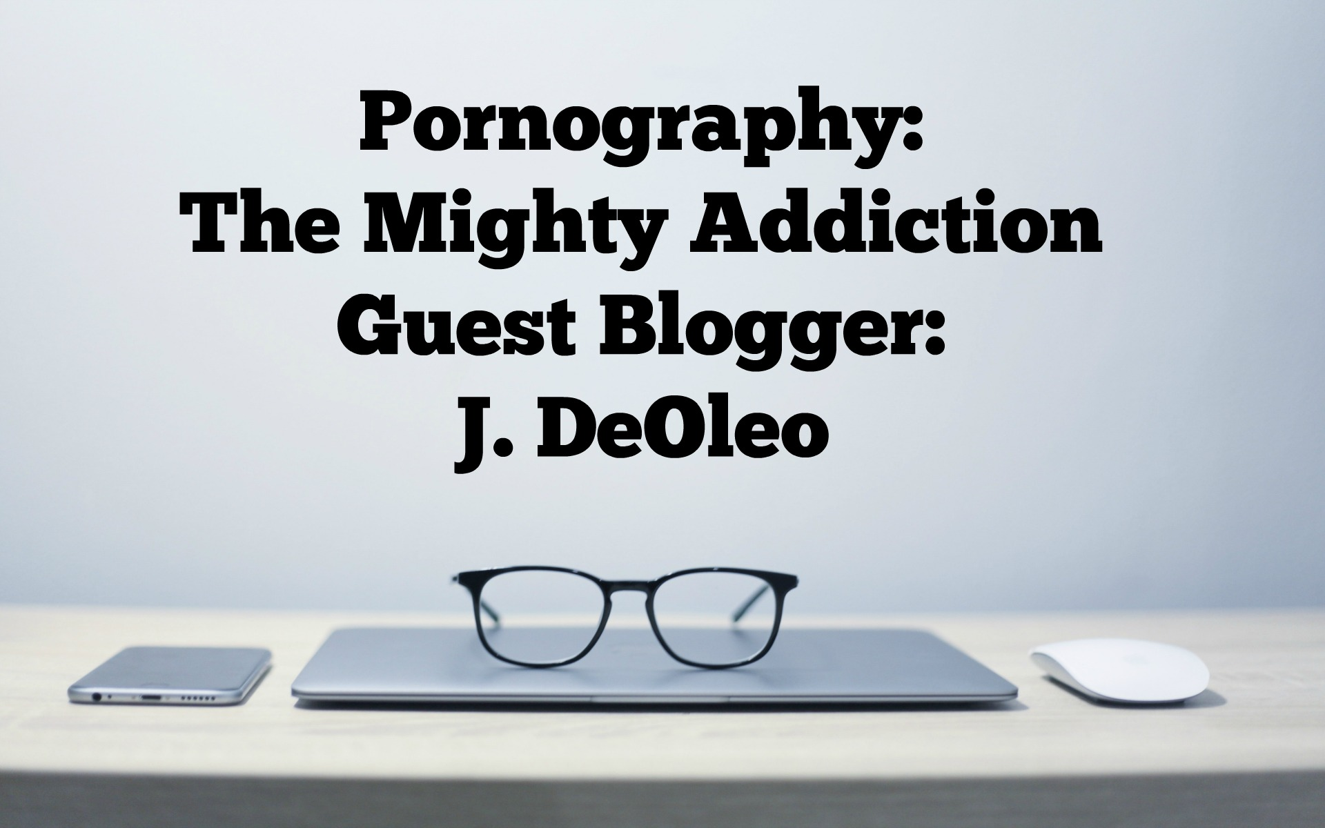 Pornography: The Mighty Addiction Guest Blogger: J. DeOleo